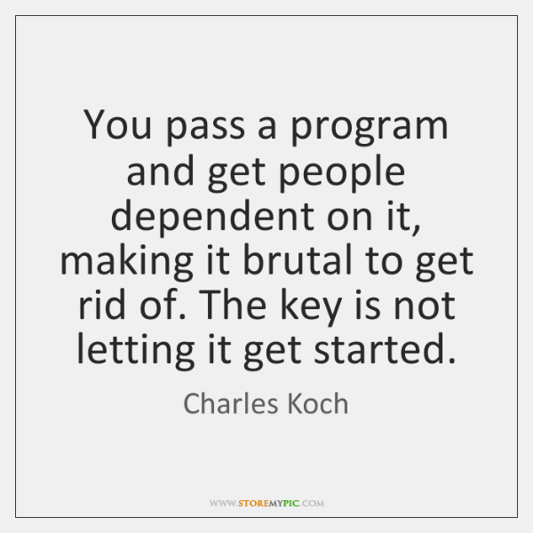 You pass a program and get people dependent on it, making it ...