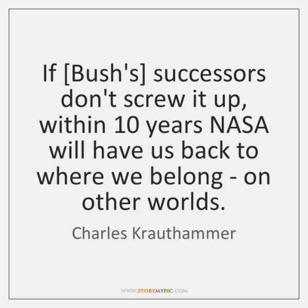 If [Bush's] successors don't screw it up, within 10 years NASA will have ...