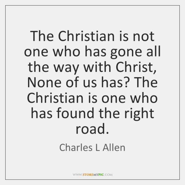 The Christian is not one who has gone all the way with ...