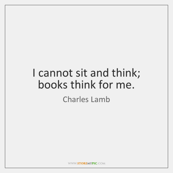 I cannot sit and think; books think for me.