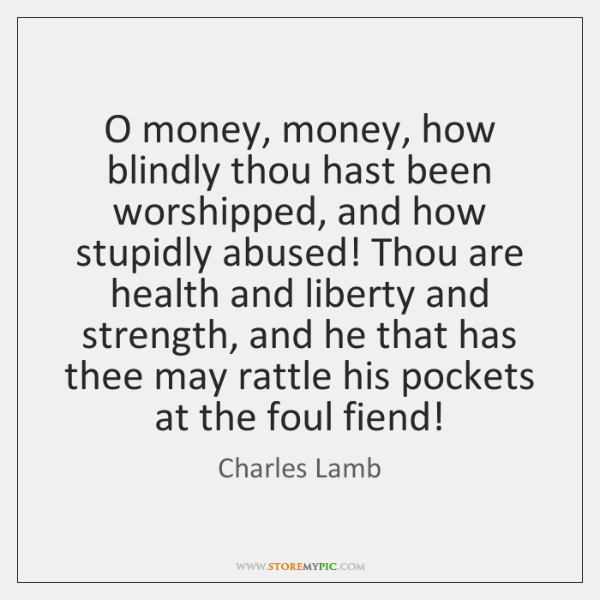 O money, money, how blindly thou hast been worshipped, and how stupidly ...