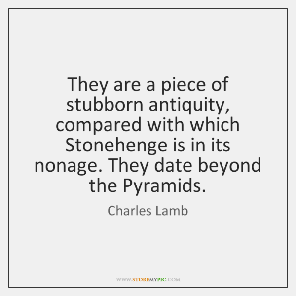 They are a piece of stubborn antiquity, compared with which Stonehenge is ...