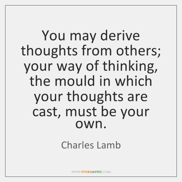 You may derive thoughts from others; your way of thinking, the mould ...