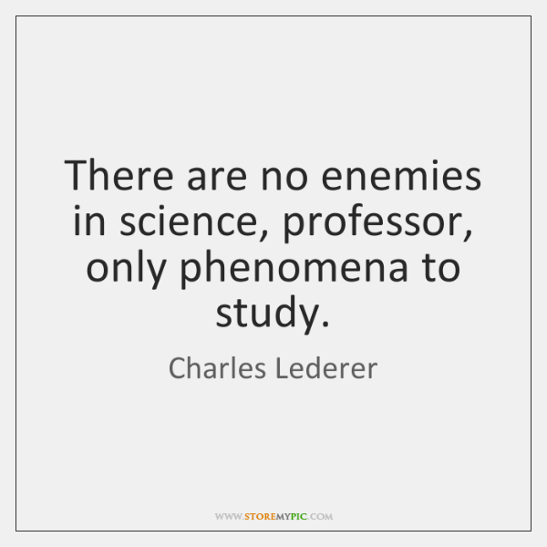There are no enemies in science, professor, only phenomena to study.
