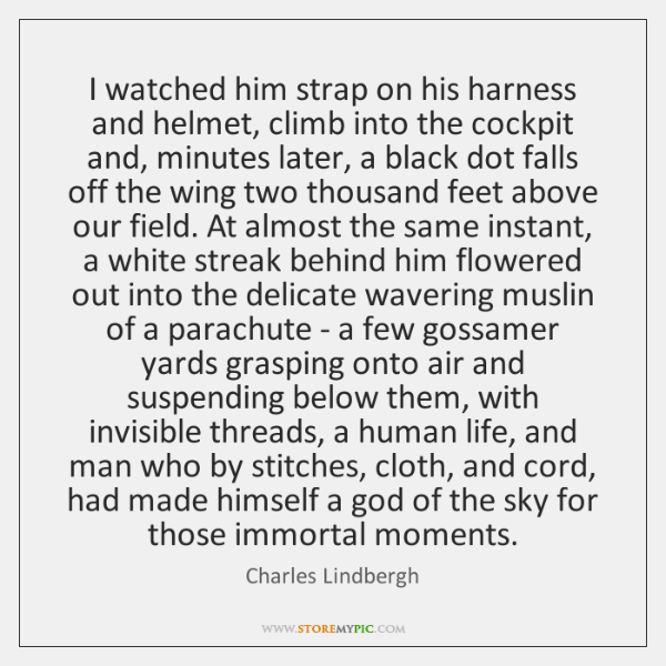 I watched him strap on his harness and helmet, climb into the ...