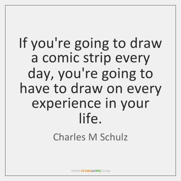 If you're going to draw a comic strip every day, you're going ...