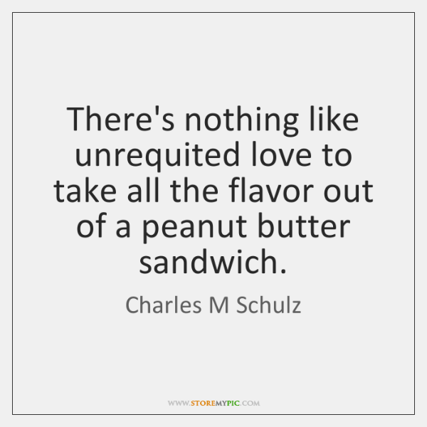 There's nothing like unrequited love to take all the flavor out of ...