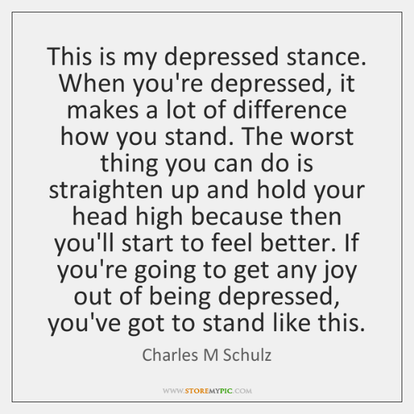 This is my depressed stance. When you're depressed, it makes a lot ...