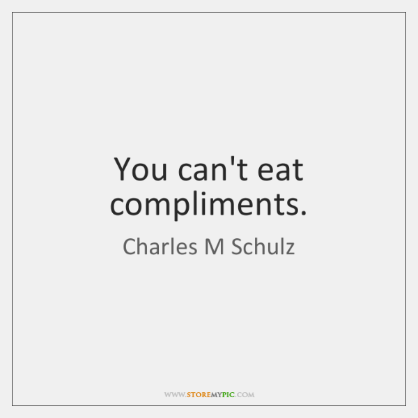 You can't eat compliments.
