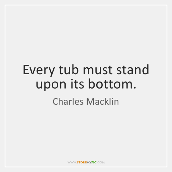Every tub must stand upon its bottom.