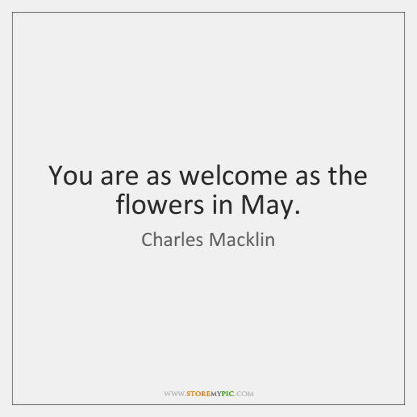 You are as welcome as the flowers in May.