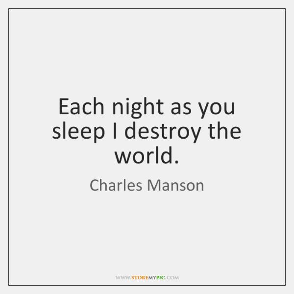 Each night as you sleep I destroy the world.