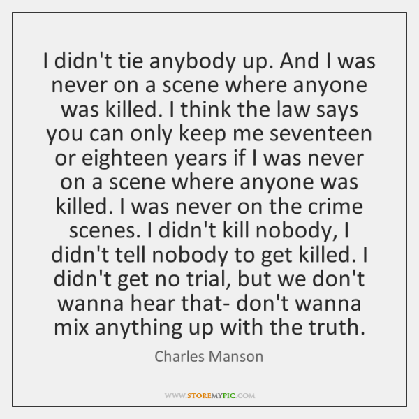 I didn't tie anybody up. And I was never on a scene ...