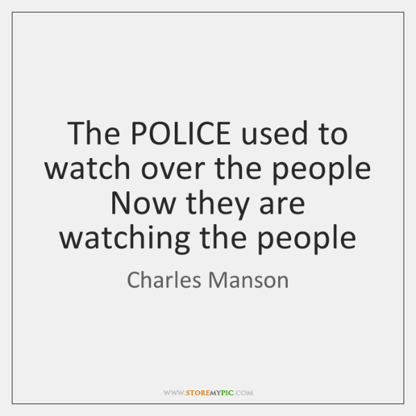 The POLICE used to watch over the people  Now they are watching ...