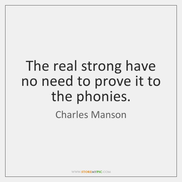 The real strong have no need to prove it to the phonies.