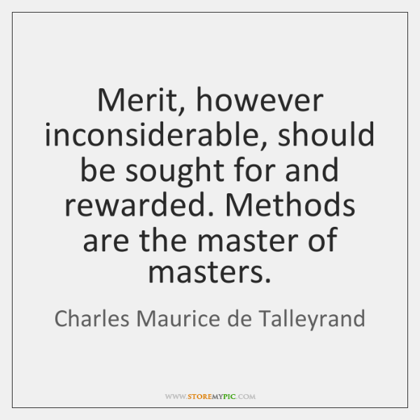 Merit, however inconsiderable, should be sought for and rewarded. Methods are the ...