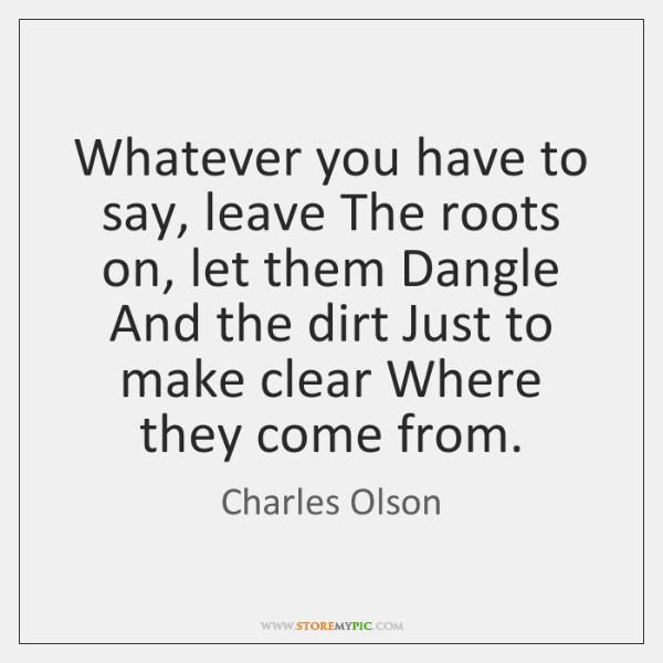 Whatever you have to say, leave The roots on, let them Dangle ...