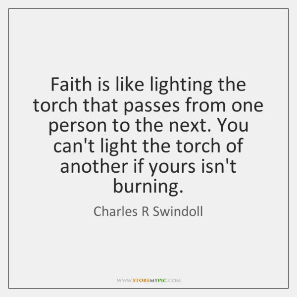 Faith is like lighting the torch that passes from one person to ...