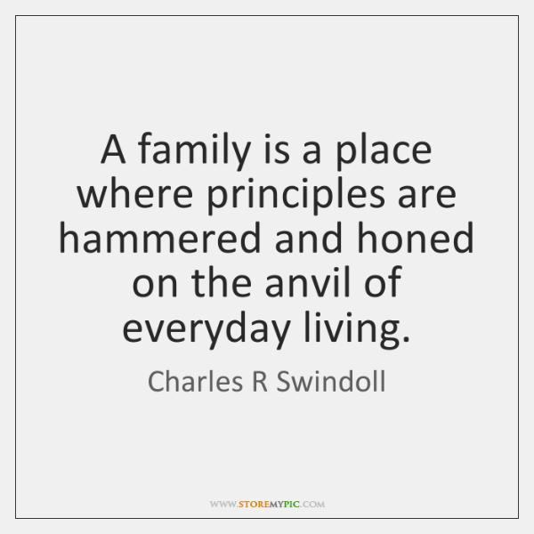 A family is a place where principles are hammered and honed on ...