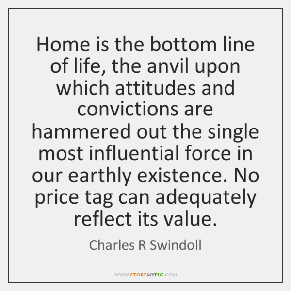 Home is the bottom line of life, the anvil upon which attitudes ...