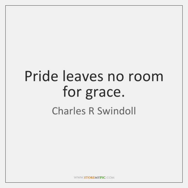 Pride leaves no room for grace.