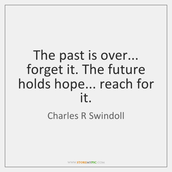 The past is over... forget it. The future holds hope... reach for ...
