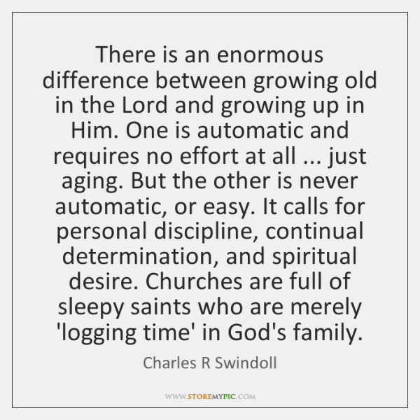 There is an enormous difference between growing old in the Lord and ...