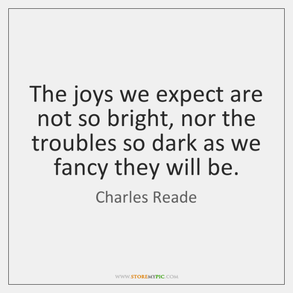 The joys we expect are not so bright, nor the troubles so ...