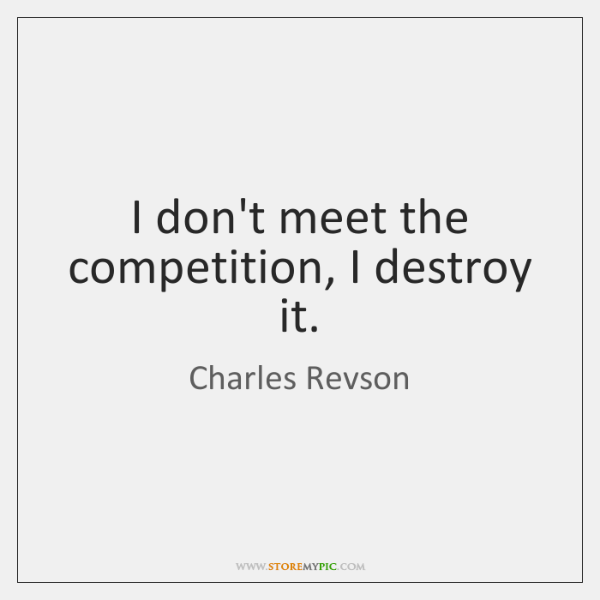 I don't meet the competition, I destroy it.
