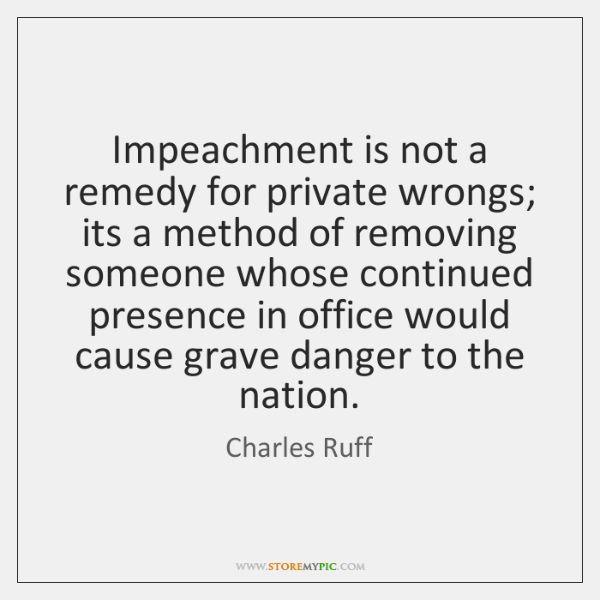 Impeachment is not a remedy for private wrongs; its a method of ...