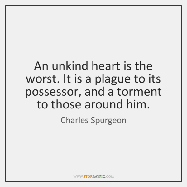 An unkind heart is the worst. It is a plague to its ...