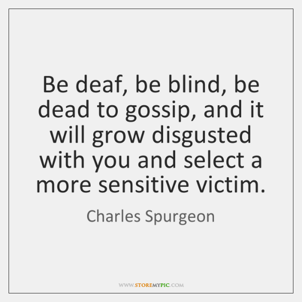 Be deaf, be blind, be dead to gossip, and it will grow ...