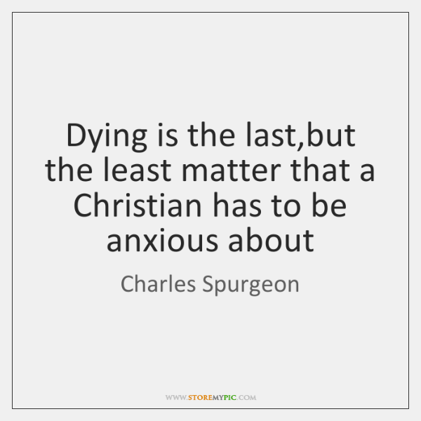 Dying is the last,but the least matter that a Christian has ...