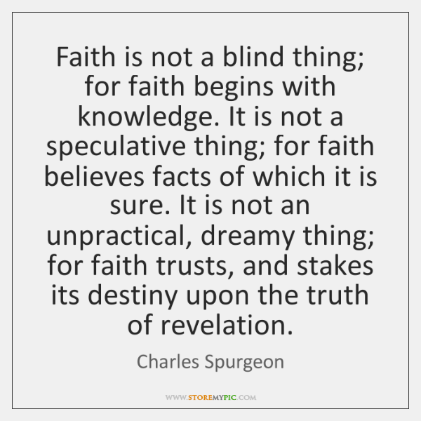 Faith is not a blind thing; for faith begins with knowledge. It ...