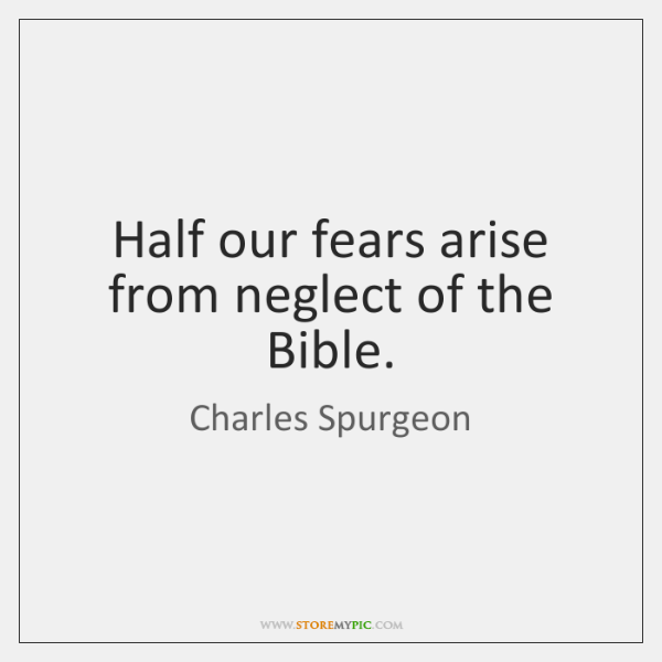 Half our fears arise from neglect of the Bible.