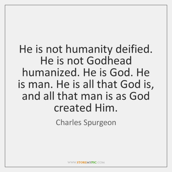 He is not humanity deified. He is not Godhead humanized. He is ...