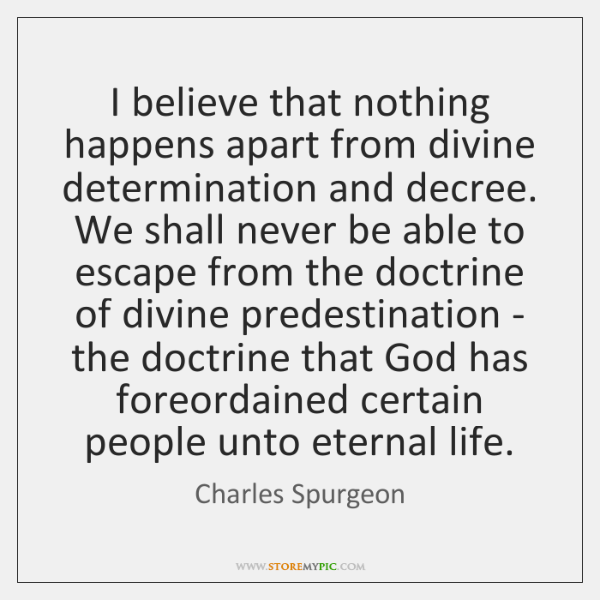 I believe that nothing happens apart from divine determination and decree. We ...