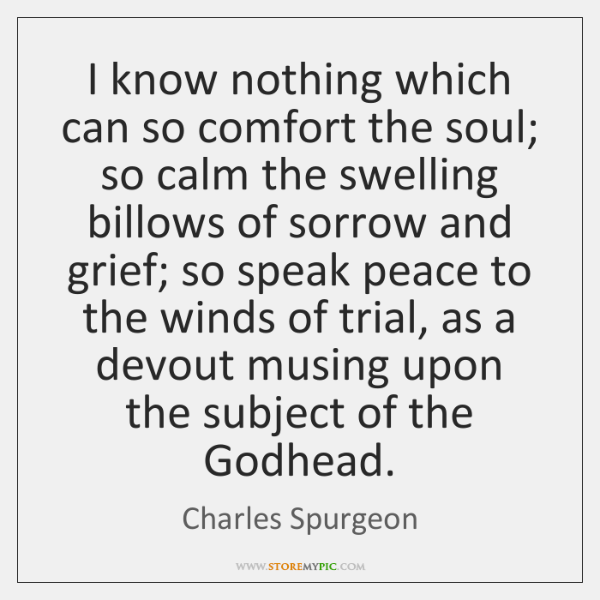 I know nothing which can so comfort the soul; so calm the ...