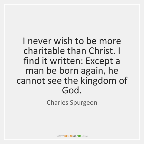 I never wish to be more charitable than Christ. I find it ...