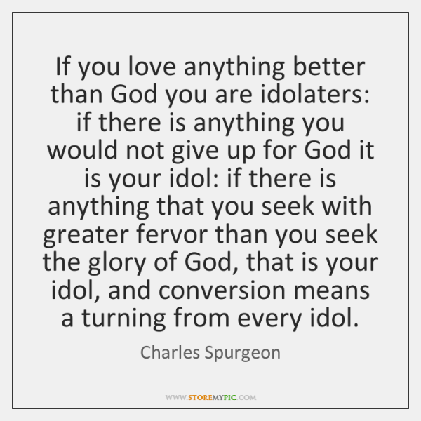If you love anything better than God you are idolaters: if there ...