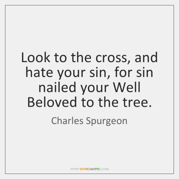 Look to the cross, and hate your sin, for sin nailed your ...