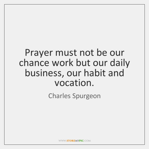 Prayer must not be our chance work but our daily business, our ...
