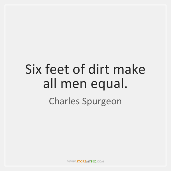 Six feet of dirt make all men equal.