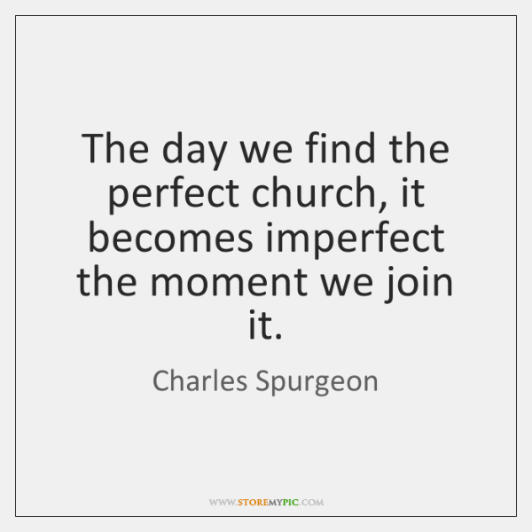 The day we find the perfect church, it becomes imperfect the moment ...