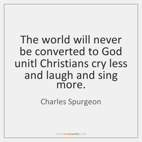The world will never be converted to God unitl Christians cry less ...