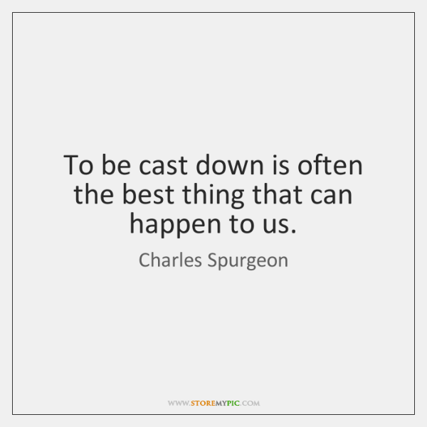 To be cast down is often the best thing that can happen ...