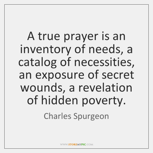 A true prayer is an inventory of needs, a catalog of necessities, ...