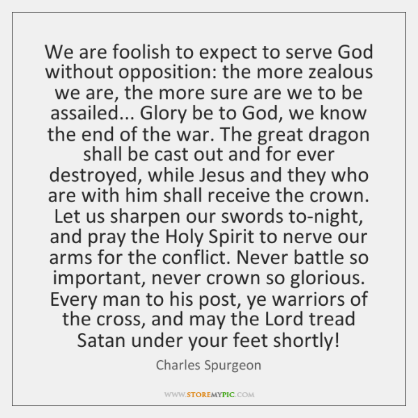 We are foolish to expect to serve God without opposition: the more ...