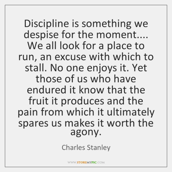 Discipline is something we despise for the moment.... We all look for ...