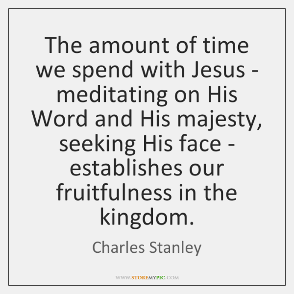 The amount of time we spend with Jesus - meditating on His ...